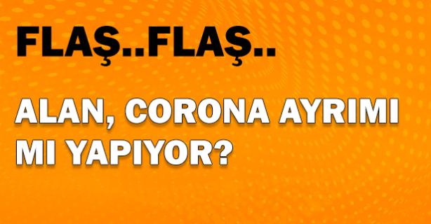 Flaş.. Flaş..Alan, Corona ayrımı mı yapıyor?