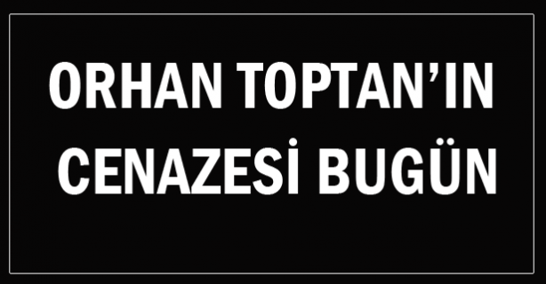Orhan Toptan'ın cenazesi bugün