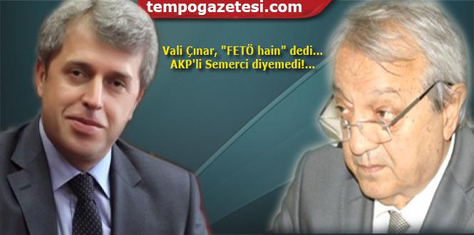 Vali Çınar, 'FETÖ hain' dedi... AKP'li Semerci diyemedi!...