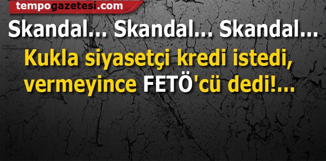 Skandal...  Kukla siyasetçi kredi istedi, vermeyince FETÖ'cü dedi!...